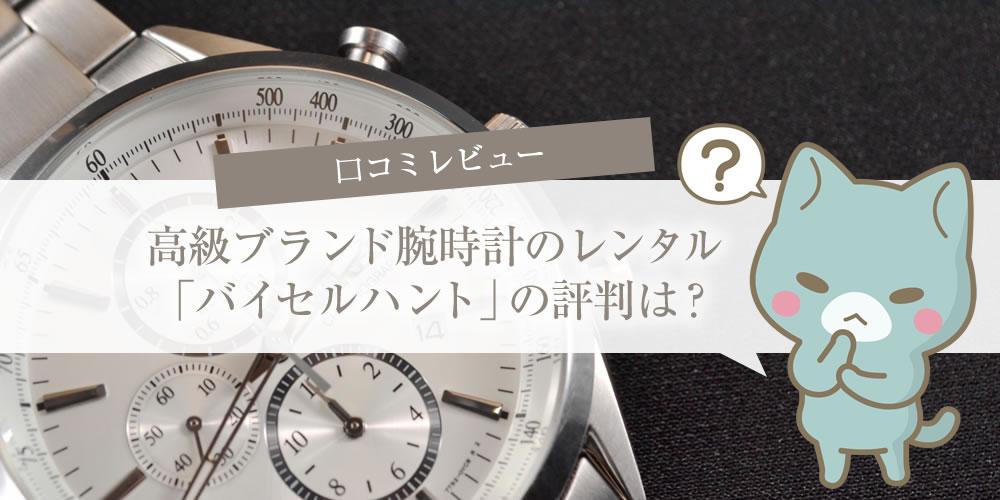 高級ブランド腕時計のレンタル「バイセルハント」の評判は?口コミレビュー