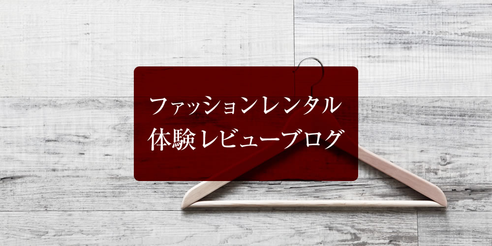ファッションレンタル体験レビューブログ